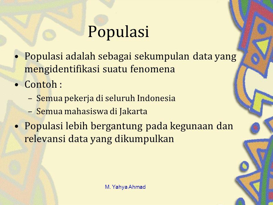 Populasi •Populasi adalah sebagai sekumpulan data yang mengidentifikasi suatu fenomena •Contoh : –Semua pekerja di seluruh Indonesia –Semua mahasiswa di Jakarta •Populasi lebih bergantung pada kegunaan dan relevansi data yang dikumpulkan M.