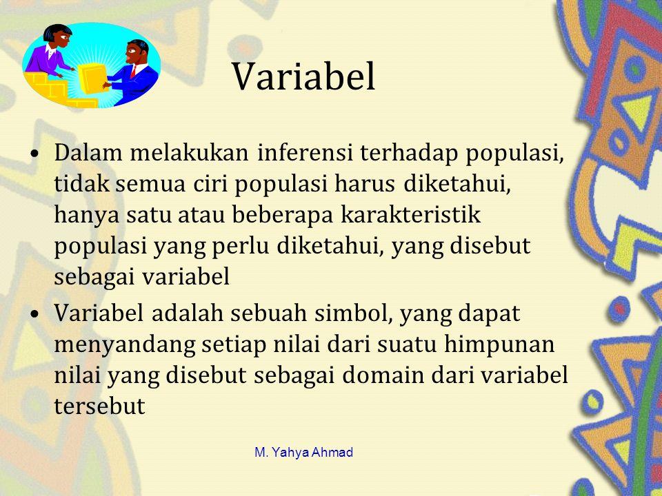 Variabel •Dalam melakukan inferensi terhadap populasi, tidak semua ciri populasi harus diketahui, hanya satu atau beberapa karakteristik populasi yang perlu diketahui, yang disebut sebagai variabel •Variabel adalah sebuah simbol, yang dapat menyandang setiap nilai dari suatu himpunan nilai yang disebut sebagai domain dari variabel tersebut M.