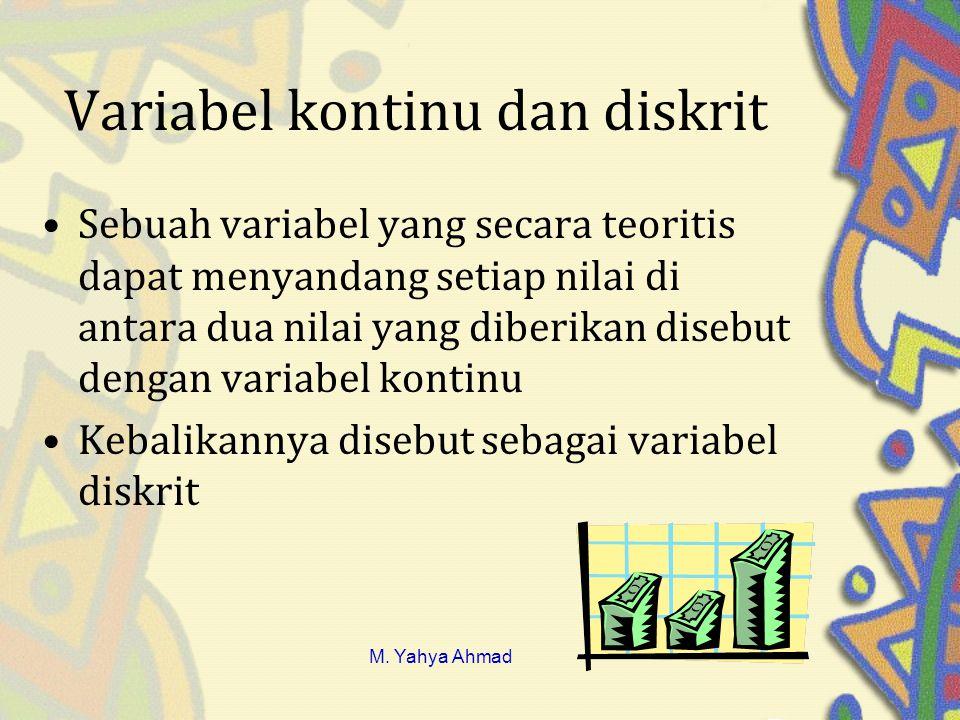 Variabel kontinu dan diskrit •Sebuah variabel yang secara teoritis dapat menyandang setiap nilai di antara dua nilai yang diberikan disebut dengan variabel kontinu •Kebalikannya disebut sebagai variabel diskrit M.
