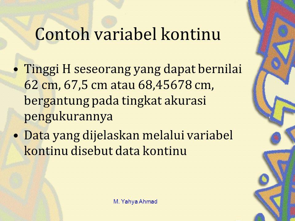 Contoh variabel kontinu •Tinggi H seseorang yang dapat bernilai 62 cm, 67,5 cm atau 68,45678 cm, bergantung pada tingkat akurasi pengukurannya •Data yang dijelaskan melalui variabel kontinu disebut data kontinu M.