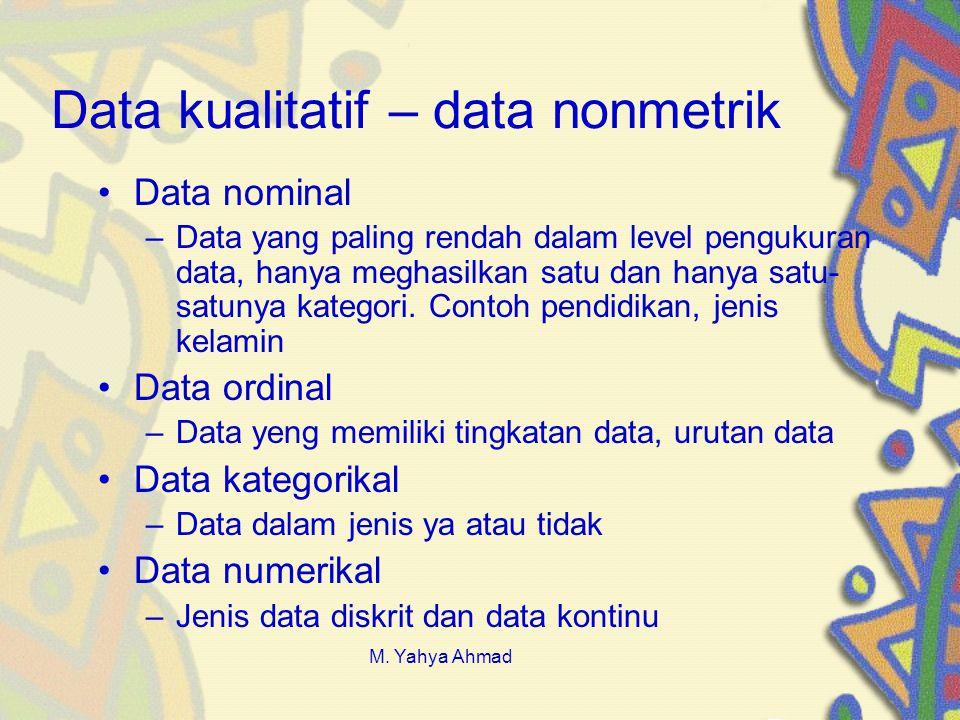 Data kualitatif – data nonmetrik •Data nominal –Data yang paling rendah dalam level pengukuran data, hanya meghasilkan satu dan hanya satu- satunya kategori.