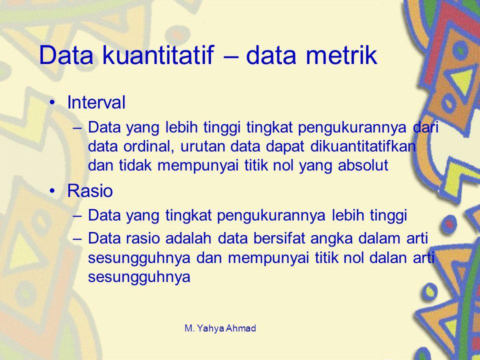 Data kuantitatif – data metrik •Interval –Data yang lebih tinggi tingkat pengukurannya dari data ordinal, urutan data dapat dikuantitatifkan dan tidak mempunyai titik nol yang absolut •Rasio –Data yang tingkat pengukurannya lebih tinggi –Data rasio adalah data bersifat angka dalam arti sesungguhnya dan mempunyai titik nol dalan arti sesungguhnya M.