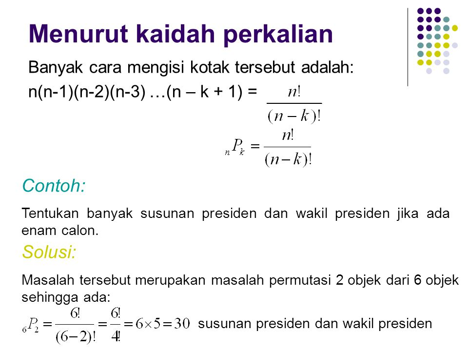 Menurut kaidah perkalian Banyak cara mengisi kotak tersebut adalah: n(n-1)(n-2)(n-3) …(n – k + 1) = Contoh: Tentukan banyak susunan presiden dan wakil