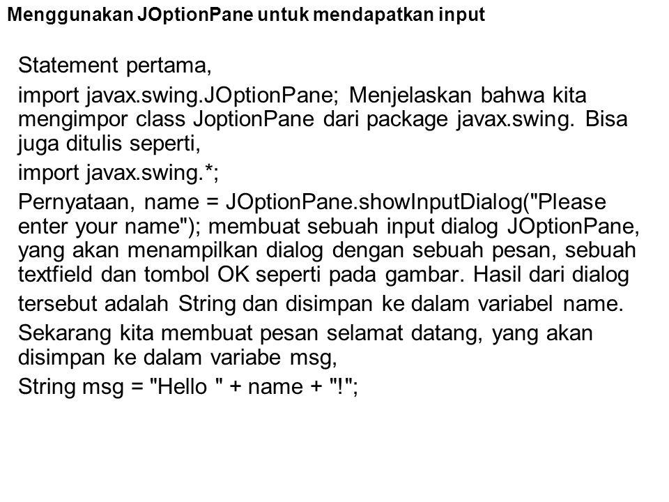 Statement pertama, import javax.swing.JOptionPane; Menjelaskan bahwa kita mengimpor class JoptionPane dari package javax.swing. Bisa juga ditulis sepe