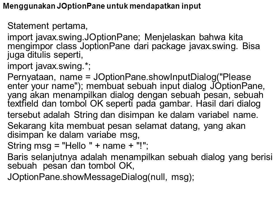 Menggunakan JOptionPane untuk mendapatkan input Statement pertama, import javax.swing.JOptionPane; Menjelaskan bahwa kita mengimpor class JoptionPane