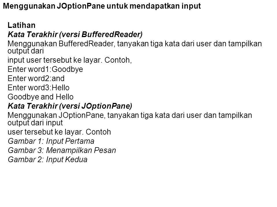 Menggunakan JOptionPane untuk mendapatkan input Latihan Kata Terakhir (versi BufferedReader) Menggunakan BufferedReader, tanyakan tiga kata dari user