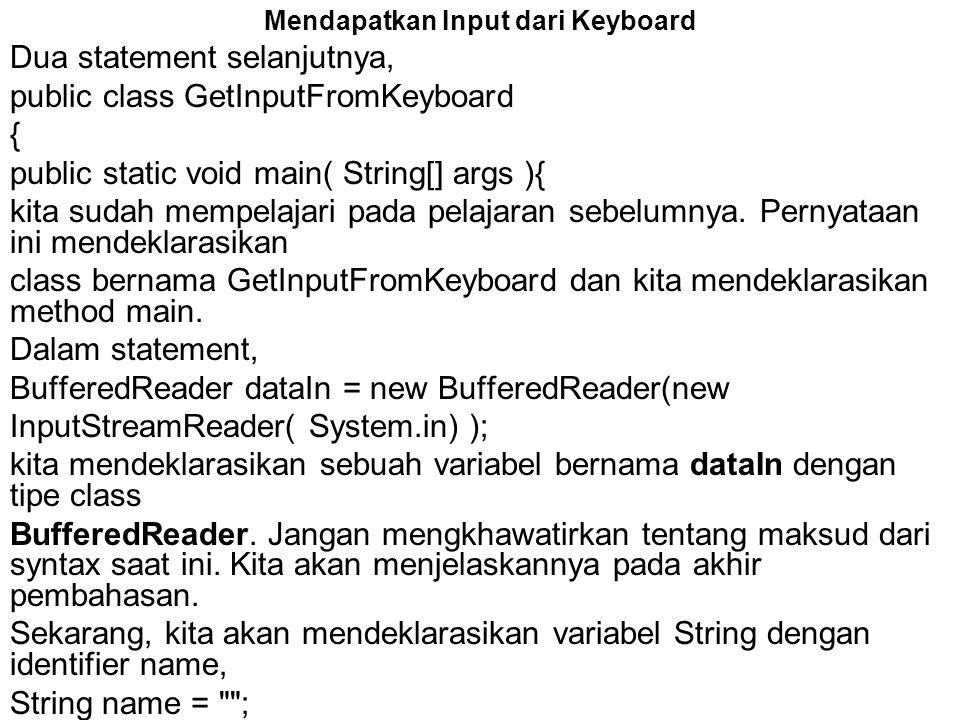 Mendapatkan Input dari Keyboard Dua statement selanjutnya, public class GetInputFromKeyboard { public static void main( String[] args ){ kita sudah me
