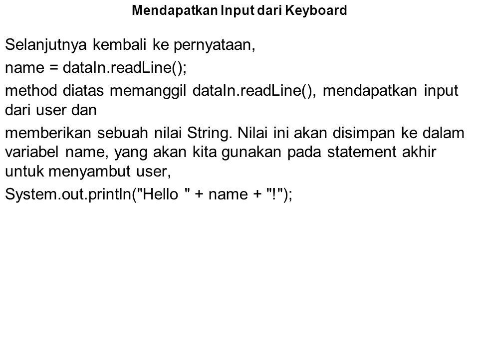 Mendapatkan Input dari Keyboard Selanjutnya kembali ke pernyataan, name = dataIn.readLine(); method diatas memanggil dataIn.readLine(), mendapatkan in