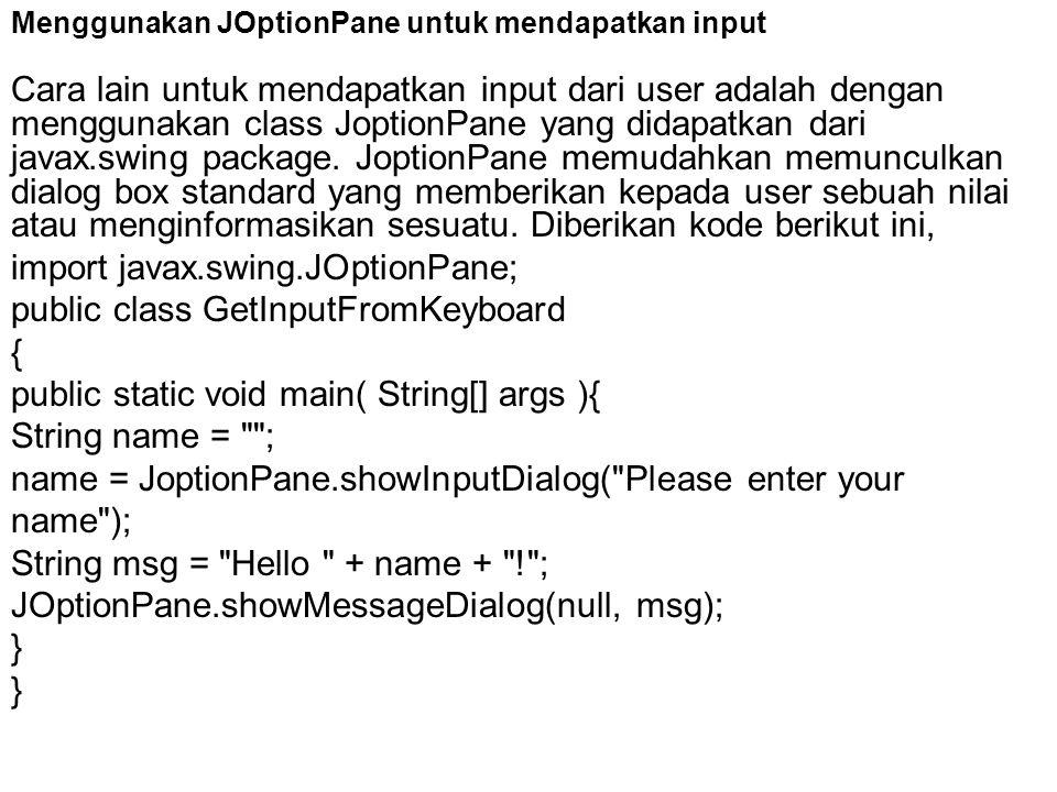 Menggunakan JOptionPane untuk mendapatkan input Cara lain untuk mendapatkan input dari user adalah dengan menggunakan class JoptionPane yang didapatka