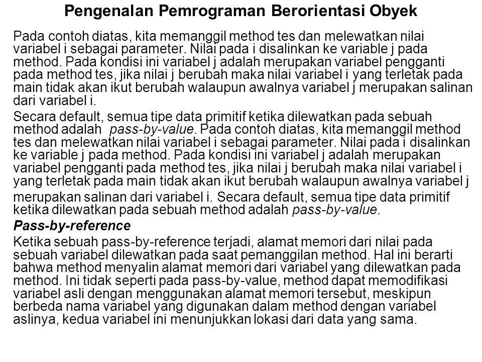 Pengenalan Pemrograman Berorientasi Obyek Pada contoh diatas, kita memanggil method tes dan melewatkan nilai variabel i sebagai parameter. Nilai pada