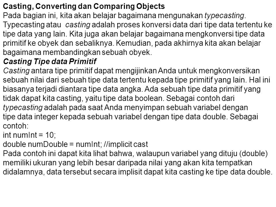Casting, Converting dan Comparing Objects Pada bagian ini, kita akan belajar bagaimana mengunakan typecasting. Typecasting atau casting adalah proses