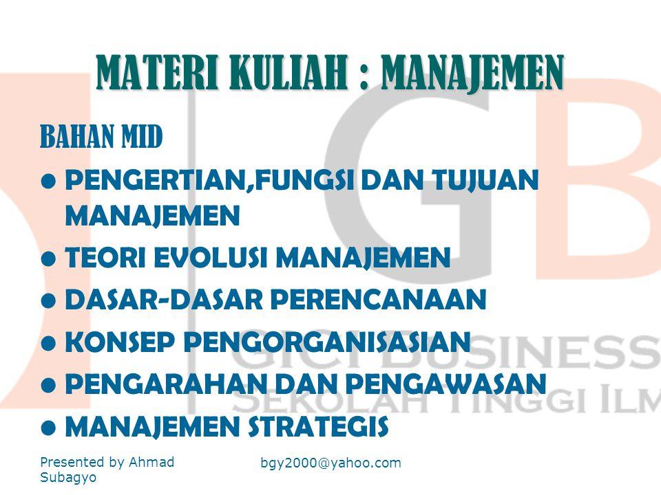 MATERI KULIAH : MANAJEMEN BAHAN MID •PENGERTIAN,FUNGSI DAN TUJUAN MANAJEMEN •TEORI EVOLUSI MANAJEMEN •DASAR-DASAR PERENCANAAN •KONSEP PENGORGANISASIAN •PENGARAHAN DAN PENGAWASAN •MANAJEMEN STRATEGIS Presented by Ahmad Subagyo bgy2000@yahoo.com
