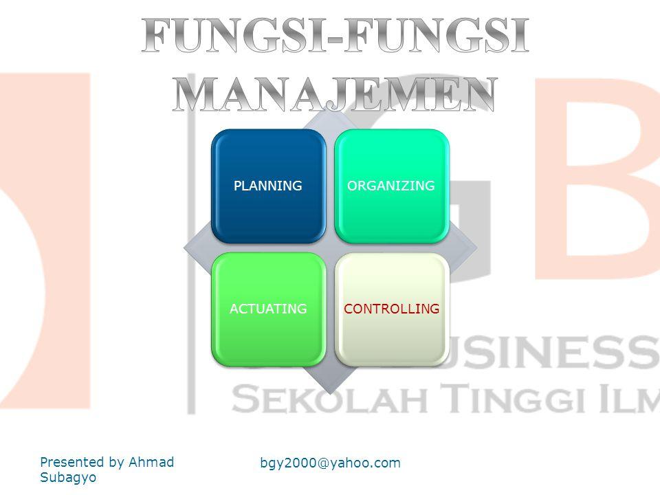 PLANNINGORGANIZINGACTUATINGCONTROLLING Presented by Ahmad Subagyo bgy2000@yahoo.com