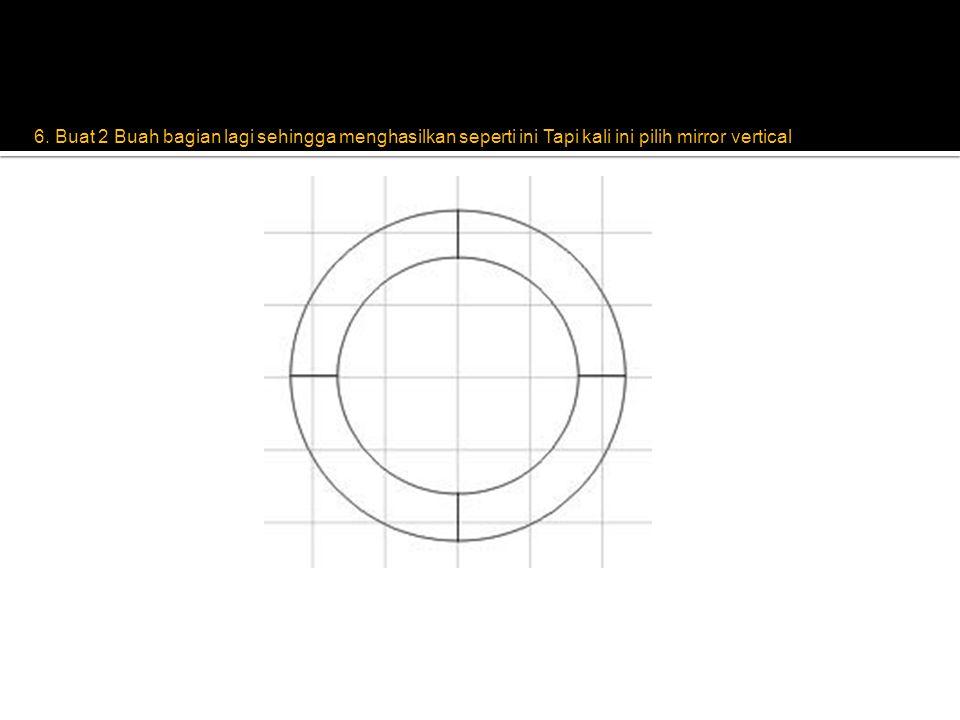 6. Buat 2 Buah bagian lagi sehingga menghasilkan seperti ini Tapi kali ini pilih mirror vertical
