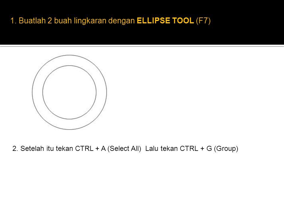 1. Buatlah 2 buah lingkaran dengan ELLIPSE TOOL (F7) 2. Setelah itu tekan CTRL + A (Select All) Lalu tekan CTRL + G (Group)