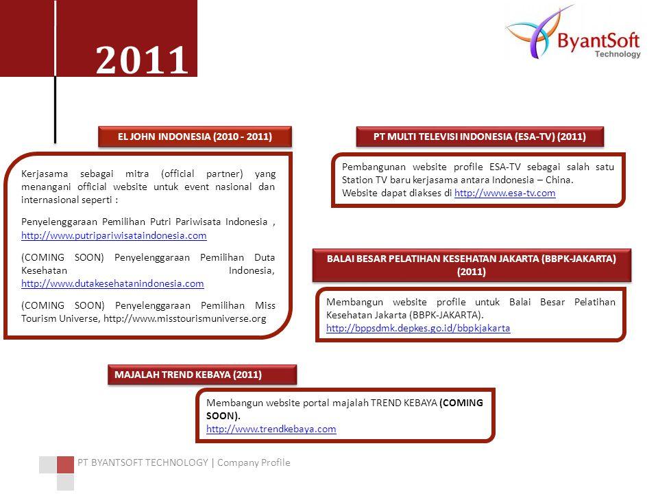 2011 PT BYANTSOFT TECHNOLOGY | Company Profile EL JOHN INDONESIA (2010 - 2011) Kerjasama sebagai mitra (official partner) yang menangani official website untuk event nasional dan internasional seperti : Penyelenggaraan Pemilihan Putri Pariwisata Indonesia, http://www.putripariwisataindonesia.com http://www.putripariwisataindonesia.com (COMING SOON) Penyelenggaraan Pemilihan Duta Kesehatan Indonesia, http://www.dutakesehatanindonesia.com http://www.dutakesehatanindonesia.com (COMING SOON) Penyelenggaraan Pemilihan Miss Tourism Universe, http://www.misstourismuniverse.org PT MULTI TELEVISI INDONESIA (ESA-TV) (2011) Pembangunan website profile ESA-TV sebagai salah satu Station TV baru kerjasama antara Indonesia – China.