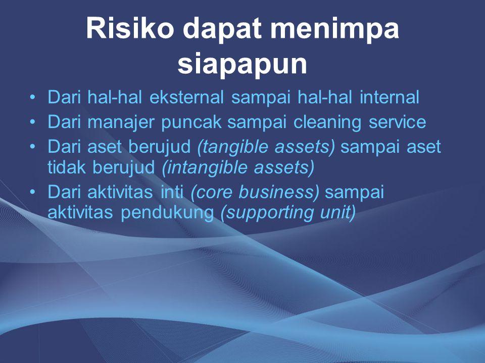 Risiko dapat menimpa siapapun •Dari hal-hal eksternal sampai hal-hal internal •Dari manajer puncak sampai cleaning service •Dari aset berujud (tangibl