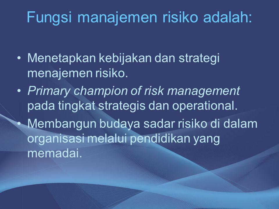 Fungsi manajemen risiko adalah: •Menetapkan kebijakan dan strategi menajemen risiko. •Primary champion of risk management pada tingkat strategis dan o