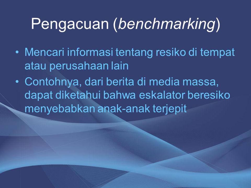 Pengacuan (benchmarking) •Mencari informasi tentang resiko di tempat atau perusahaan lain •Contohnya, dari berita di media massa, dapat diketahui bahw