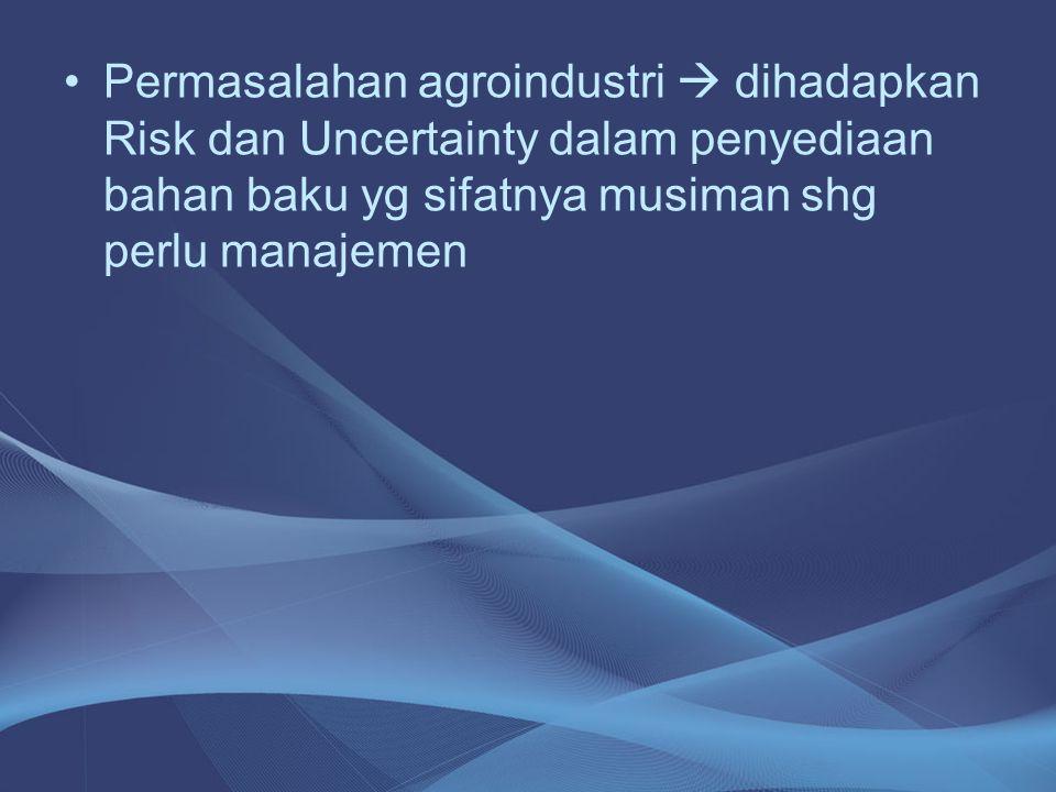 •Permasalahan agroindustri  dihadapkan Risk dan Uncertainty dalam penyediaan bahan baku yg sifatnya musiman shg perlu manajemen