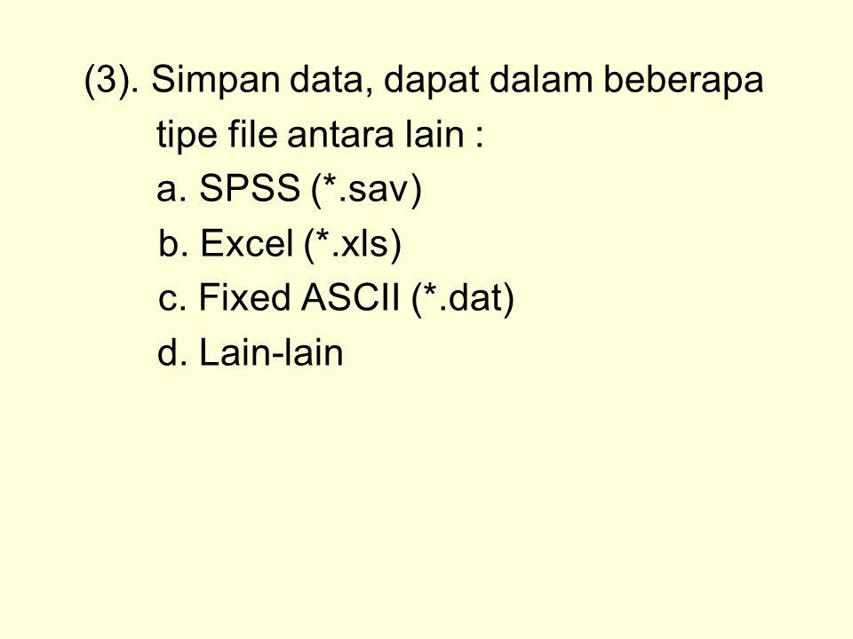 (3). Simpan data, dapat dalam beberapa tipe file antara lain : a. SPSS (*.sav) b. Excel (*.xls) c. Fixed ASCII (*.dat) d. Lain-lain