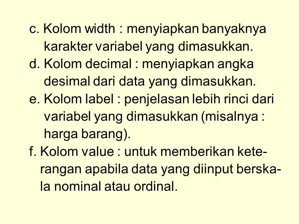 c. Kolom width : menyiapkan banyaknya karakter variabel yang dimasukkan. d. Kolom decimal : menyiapkan angka desimal dari data yang dimasukkan. e. Kol