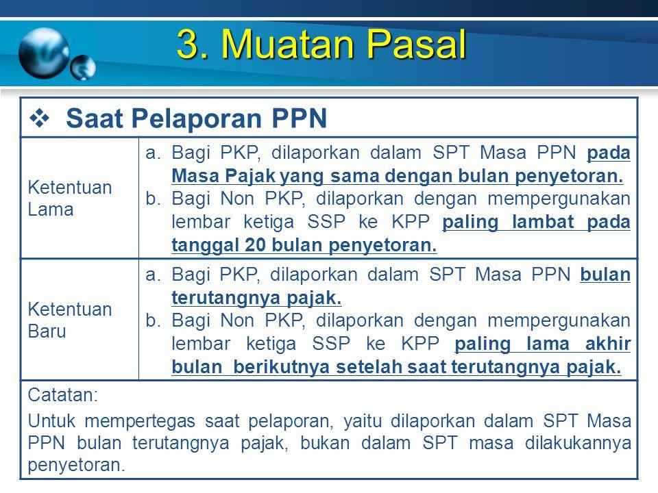 3. Muatan Pasal  Saat Pelaporan PPN Ketentuan Lama a.Bagi PKP, dilaporkan dalam SPT Masa PPN pada Masa Pajak yang sama dengan bulan penyetoran. b.Bag