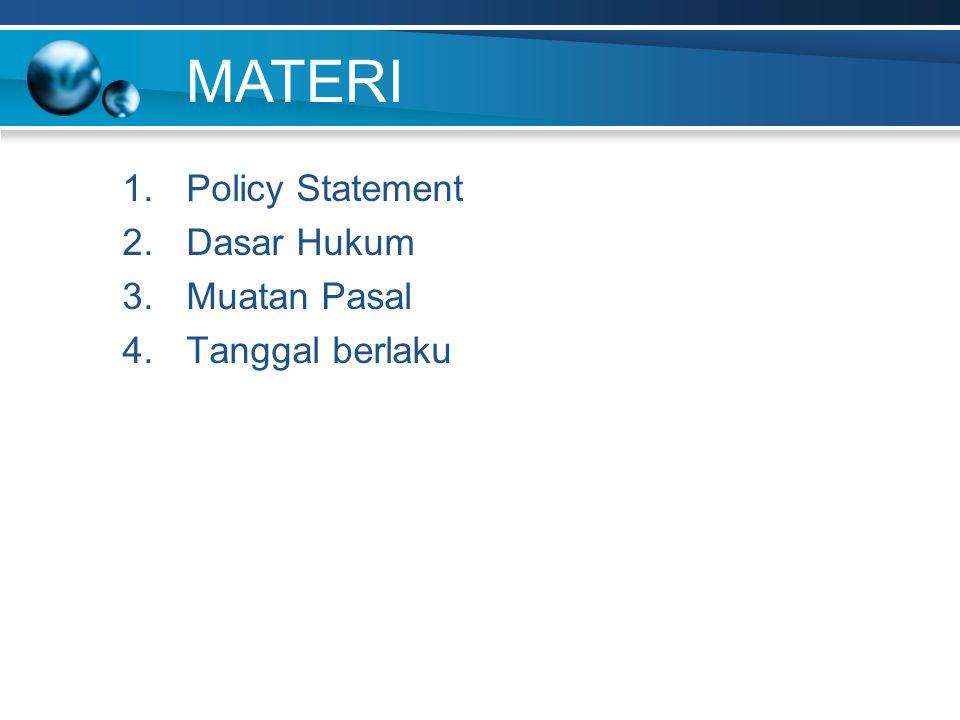 1.Policy Statement 2.Dasar Hukum 3.Muatan Pasal 4.Tanggal berlaku MATERI