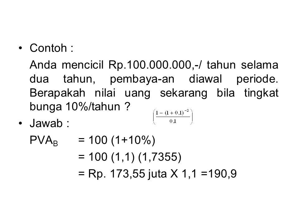 •Contoh : Anda mencicil Rp.100.000.000,-/ tahun selama dua tahun, pembaya-an diawal periode. Berapakah nilai uang sekarang bila tingkat bunga 10%/tahu