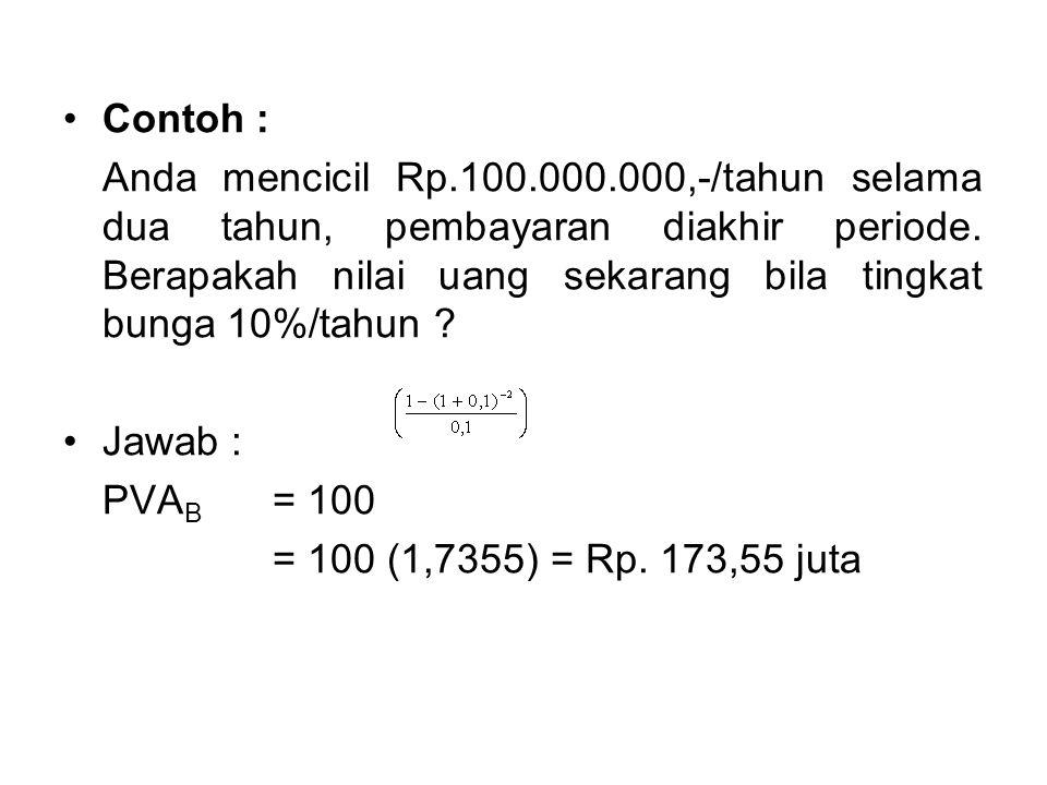 •Contoh : Anda mencicil Rp.100.000.000,-/tahun selama dua tahun, pembayaran diakhir periode. Berapakah nilai uang sekarang bila tingkat bunga 10%/tahu
