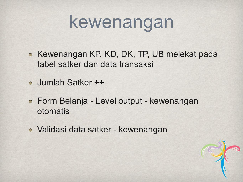 kewenangan Kewenangan KP, KD, DK, TP, UB melekat pada tabel satker dan data transaksi Jumlah Satker ++ Form Belanja - Level output - kewenangan otomat