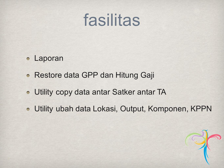 fasilitas Laporan Restore data GPP dan Hitung Gaji Utility copy data antar Satker antar TA Utility ubah data Lokasi, Output, Komponen, KPPN