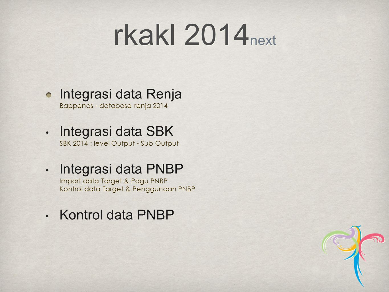 Integrasi data Renja Bappenas - database renja 2014 • Integrasi data SBK SBK 2014 : level Output - Sub Output • Integrasi data PNBP Import data Target