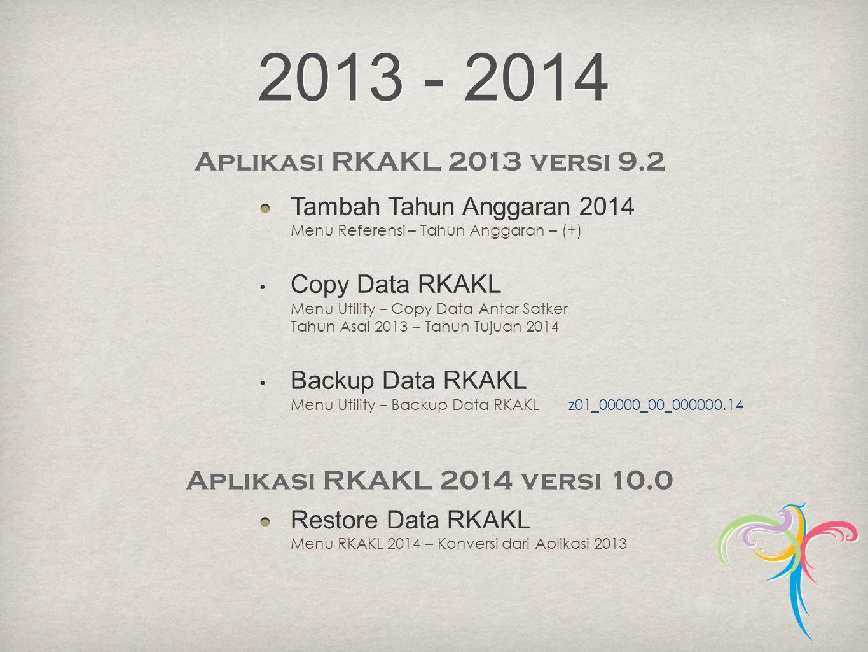 2013 - 2014 Aplikasi RKAKL 2013 versi 9.2 Tambah Tahun Anggaran 2014 Menu Referensi – Tahun Anggaran – (+) • Copy Data RKAKL Menu Utility – Copy Data