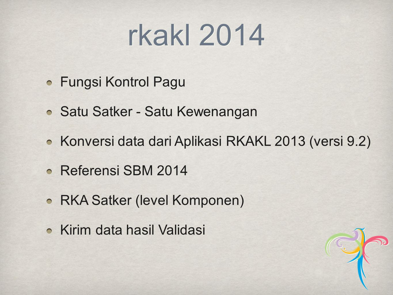 rkakl 2014 Fungsi Kontrol Pagu Satu Satker - Satu Kewenangan Konversi data dari Aplikasi RKAKL 2013 (versi 9.2) Referensi SBM 2014 RKA Satker (level K