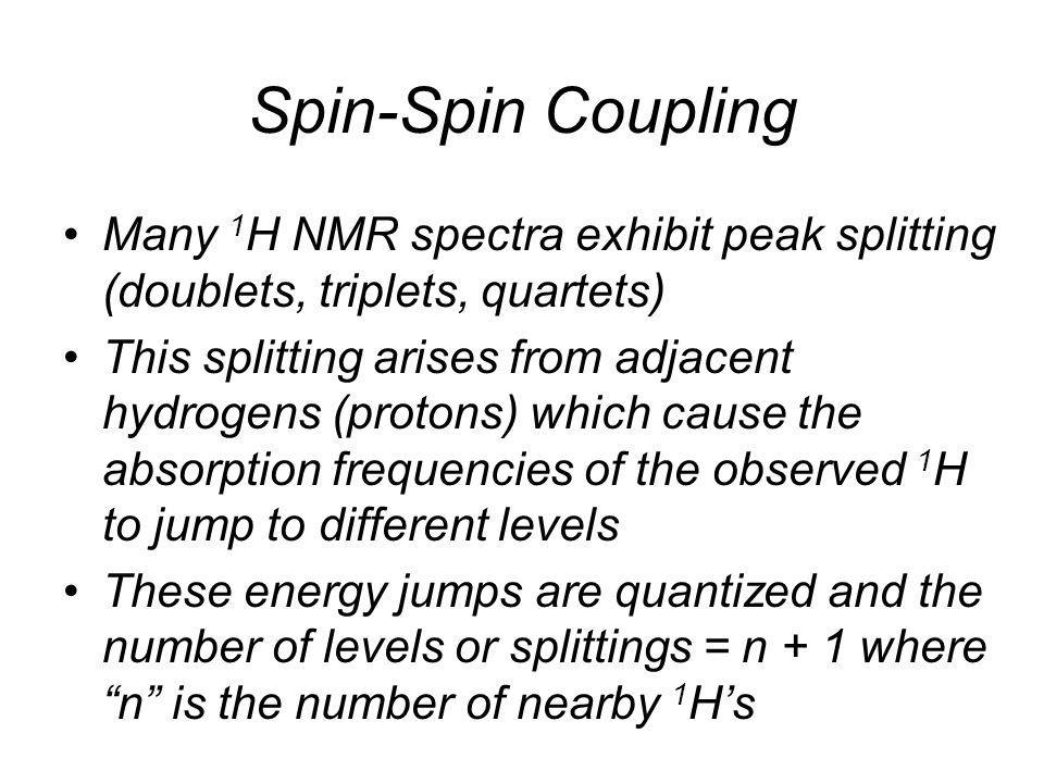 Spin-Spin Coupling •Many 1 H NMR spectra exhibit peak splitting (doublets, triplets, quartets) •This splitting arises from adjacent hydrogens (protons) which cause the absorption frequencies of the observed 1 H to jump to different levels •These energy jumps are quantized and the number of levels or splittings = n + 1 where n is the number of nearby 1 H's