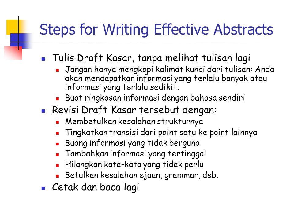 Steps for Writing Effective Abstracts  Tulis Draft Kasar, tanpa melihat tulisan lagi  Jangan hanya mengkopi kalimat kunci dari tulisan: Anda akan mendapatkan informasi yang terlalu banyak atau informasi yang terlalu sedikit.