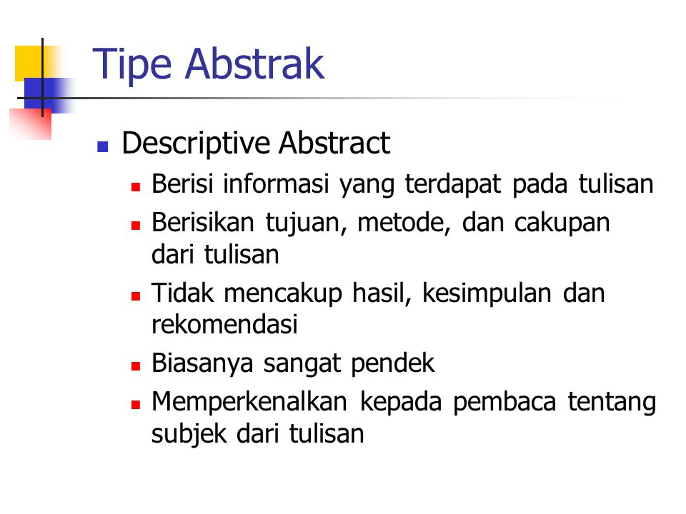 Tipe Abstrak  Descriptive Abstract  Berisi informasi yang terdapat pada tulisan  Berisikan tujuan, metode, dan cakupan dari tulisan  Tidak mencakup hasil, kesimpulan dan rekomendasi  Biasanya sangat pendek  Memperkenalkan kepada pembaca tentang subjek dari tulisan