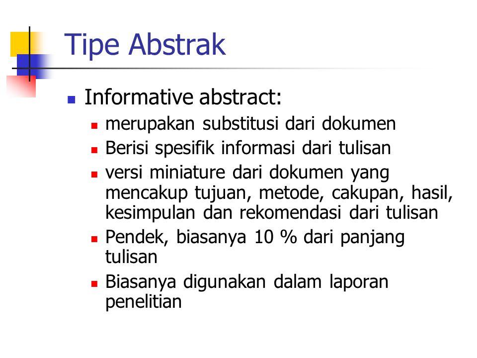 Tipe Abstrak  Informative abstract:  merupakan substitusi dari dokumen  Berisi spesifik informasi dari tulisan  versi miniature dari dokumen yang mencakup tujuan, metode, cakupan, hasil, kesimpulan dan rekomendasi dari tulisan  Pendek, biasanya 10 % dari panjang tulisan  Biasanya digunakan dalam laporan penelitian