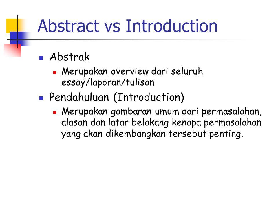 Abstract vs Introduction  Abstrak  Merupakan overview dari seluruh essay/laporan/tulisan  Pendahuluan (Introduction)  Merupakan gambaran umum dari permasalahan, alasan dan latar belakang kenapa permasalahan yang akan dikembangkan tersebut penting.