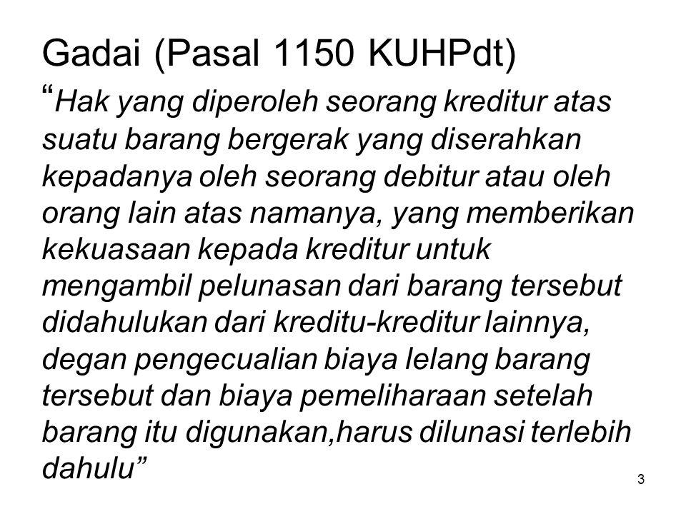 """3 Gadai (Pasal 1150 KUHPdt) """" Hak yang diperoleh seorang kreditur atas suatu barang bergerak yang diserahkan kepadanya oleh seorang debitur atau oleh"""