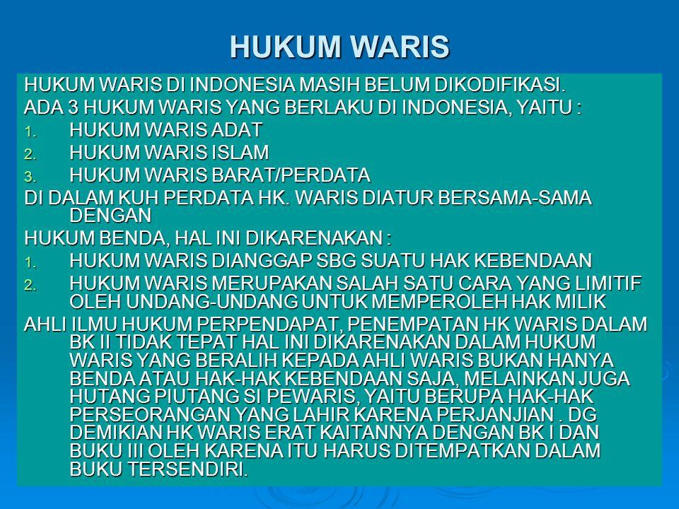 HUKUM WARIS HUKUM WARIS DI INDONESIA MASIH BELUM DIKODIFIKASI. ADA 3 HUKUM WARIS YANG BERLAKU DI INDONESIA, YAITU : 1. HUKUM WARIS ADAT 2. HUKUM WARIS