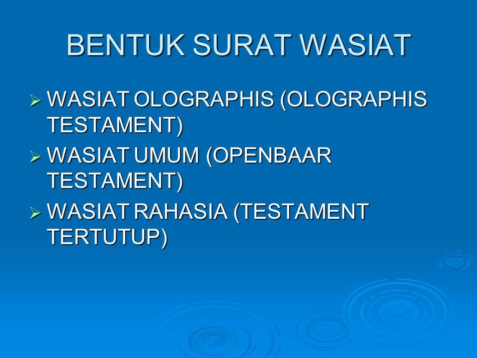 BENTUK SURAT WASIAT  WASIAT OLOGRAPHIS (OLOGRAPHIS TESTAMENT)  WASIAT UMUM (OPENBAAR TESTAMENT)  WASIAT RAHASIA (TESTAMENT TERTUTUP)
