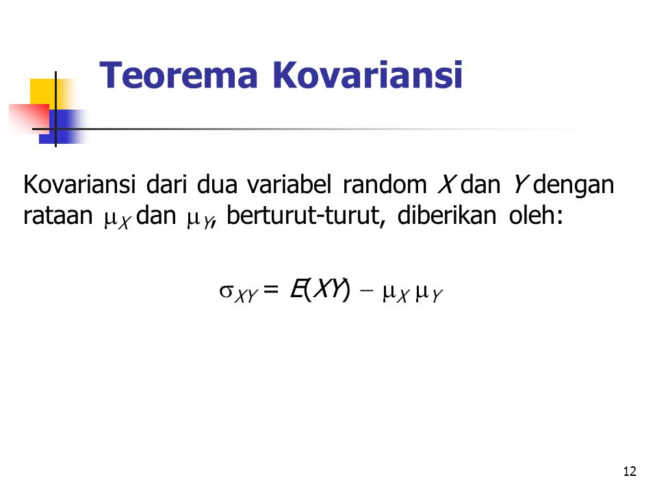 12 Teorema Kovariansi Kovariansi dari dua variabel random X dan Y dengan rataan  X dan  Y, berturut-turut, diberikan oleh:  XY = E(XY)   X  Y