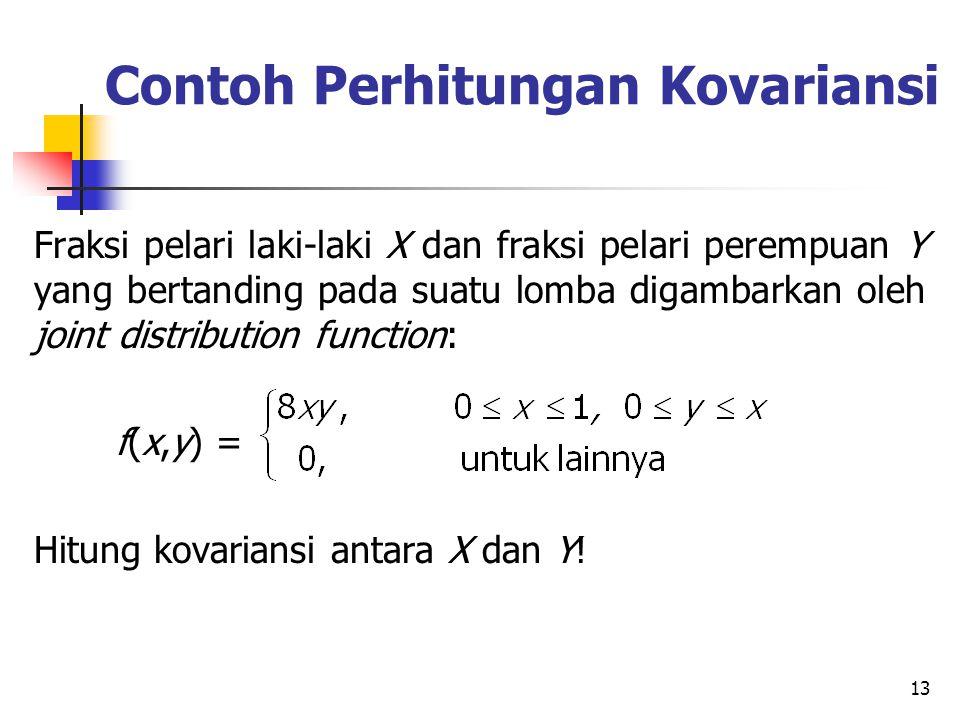 13 Contoh Perhitungan Kovariansi Fraksi pelari laki-laki X dan fraksi pelari perempuan Y yang bertanding pada suatu lomba digambarkan oleh joint distribution function: f(x,y) = Hitung kovariansi antara X dan Y!