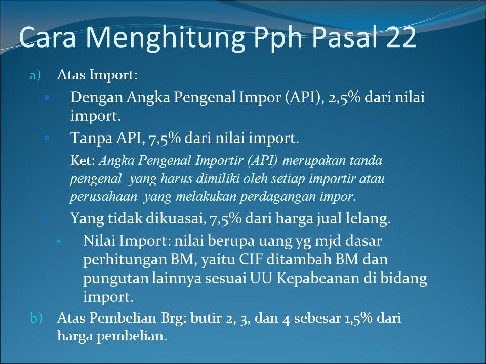 a) Atas Import:  Dengan Angka Pengenal Impor (API), 2,5% dari nilai import.  Tanpa API, 7,5% dari nilai import. Ket: Angka Pengenal Importir (API) m