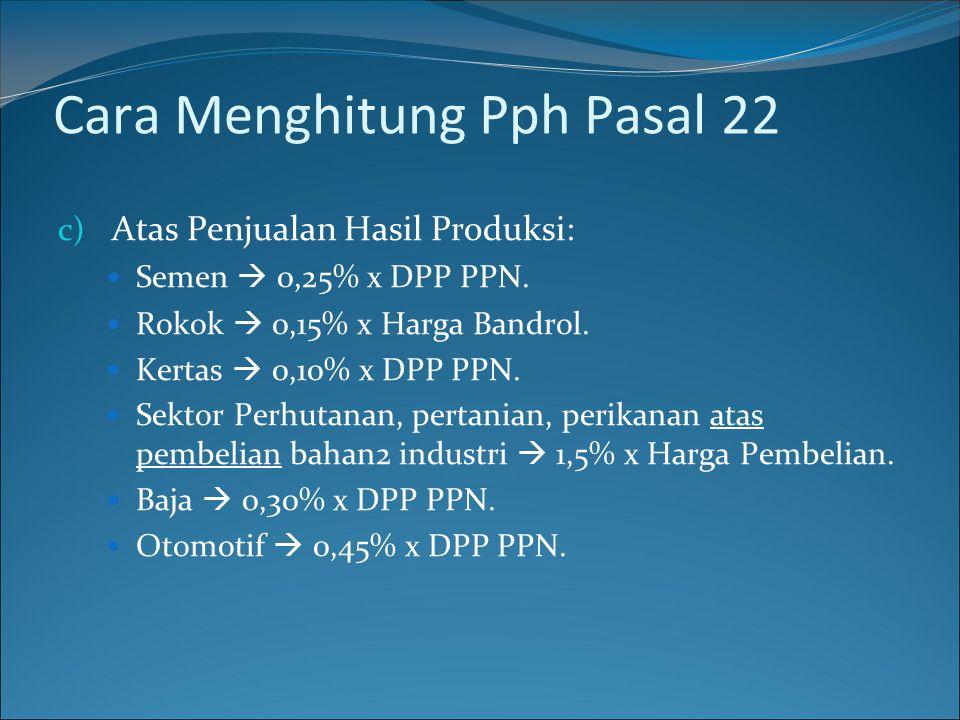 c) Atas Penjualan Hasil Produksi:  Semen  0,25% x DPP PPN.  Rokok  0,15% x Harga Bandrol.  Kertas  0,10% x DPP PPN.  Sektor Perhutanan, pertani
