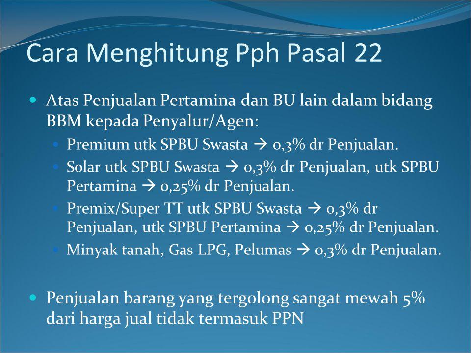 Cara Menghitung Pph Pasal 22  Atas Penjualan Pertamina dan BU lain dalam bidang BBM kepada Penyalur/Agen:  Premium utk SPBU Swasta  0,3% dr Penjual