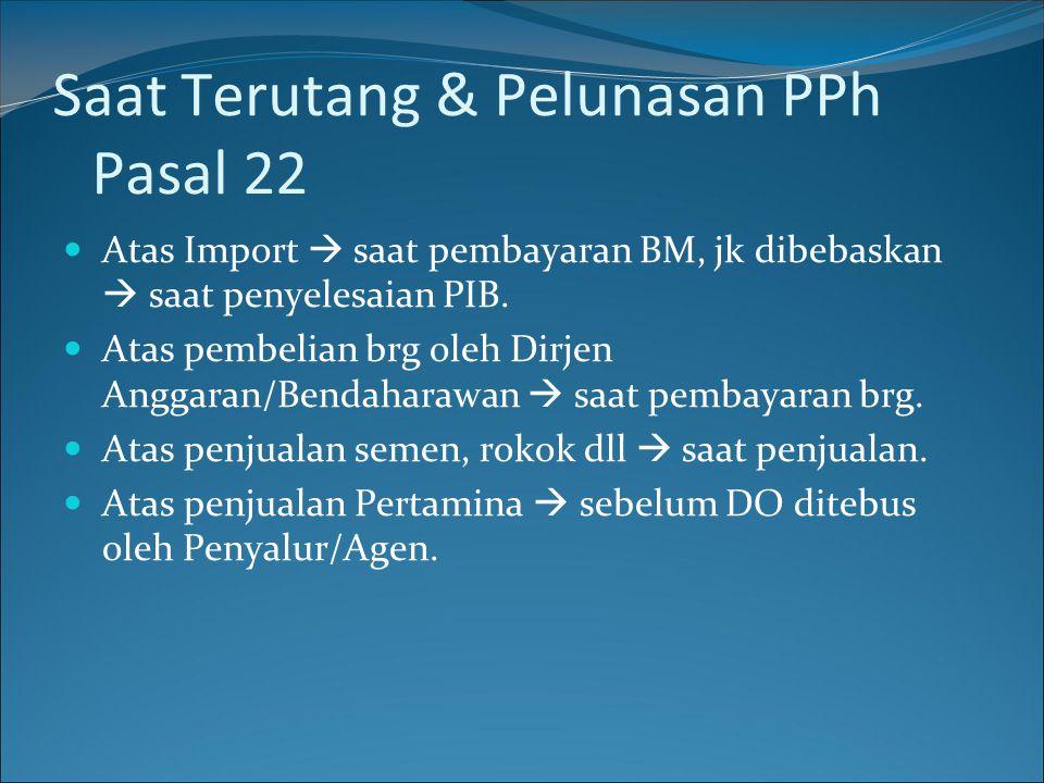 Saat Terutang & Pelunasan PPh Pasal 22  Atas Import  saat pembayaran BM, jk dibebaskan  saat penyelesaian PIB.  Atas pembelian brg oleh Dirjen Ang