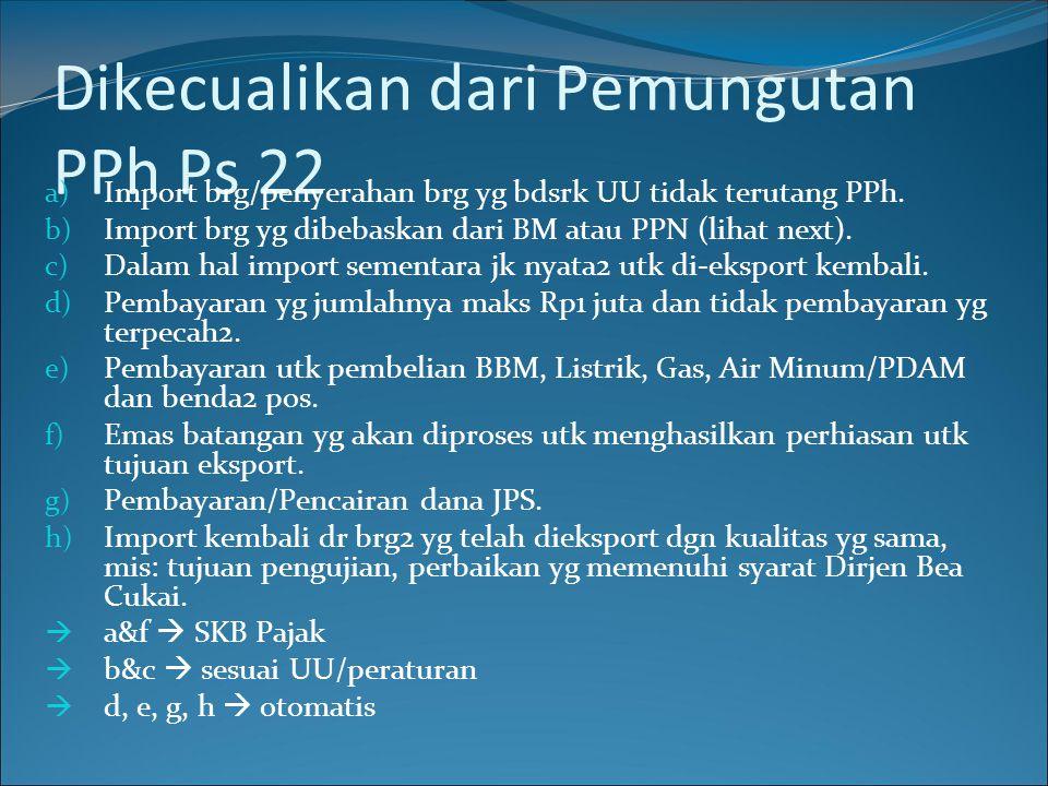 Dikecualikan dari Pemungutan PPh Ps 22 a) Import brg/penyerahan brg yg bdsrk UU tidak terutang PPh. b) Import brg yg dibebaskan dari BM atau PPN (liha